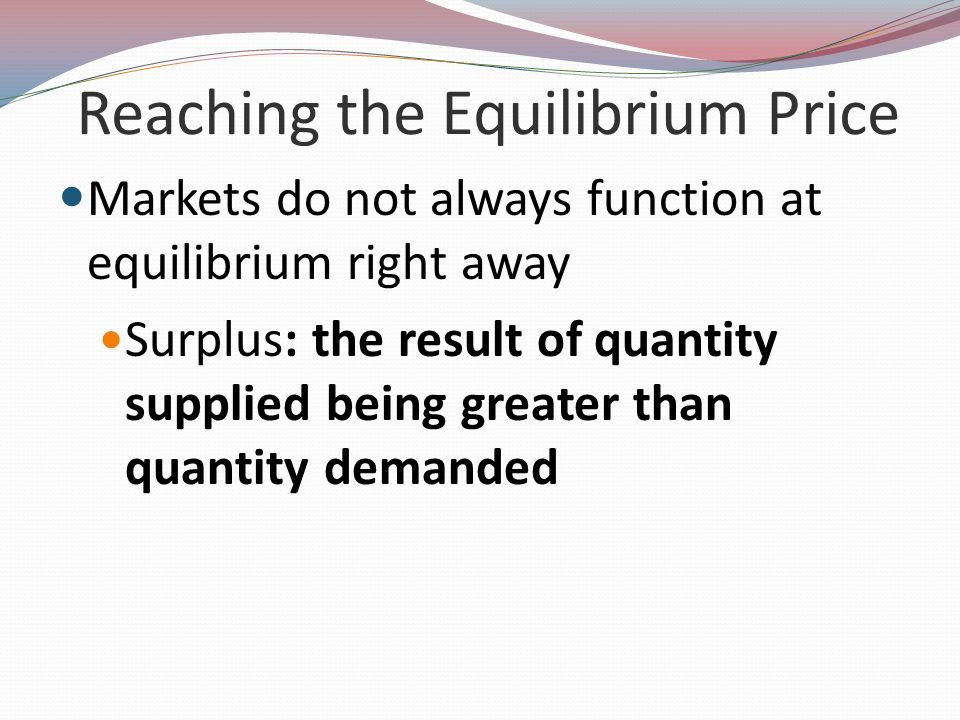 Reaching the Equilibrium Price Markets do not always function at equilibrium right away Surplus: the result of quantity supplied being greater than qu