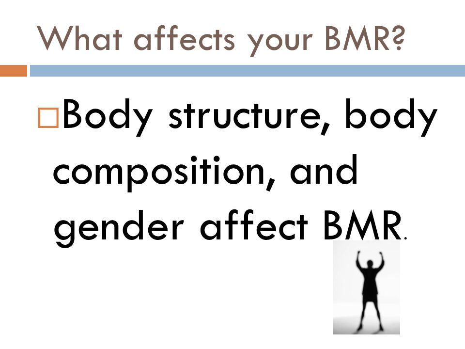 What affects your BMR? Body structure, body composition, and gender affect BMR.
