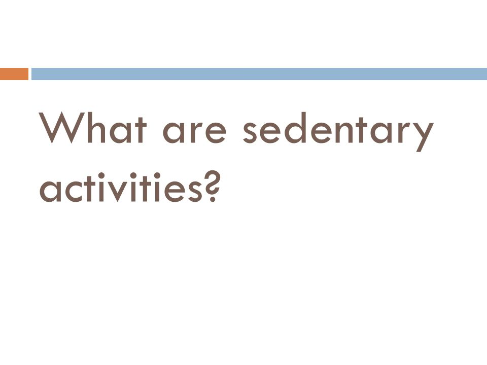What are sedentary activities?