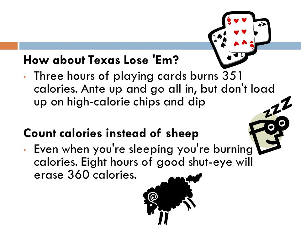 How about Texas Lose 'Em? Three hours of playing cards burns 351 calories. Ante up and go all in, but don't load up on high-calorie chips and dip Coun