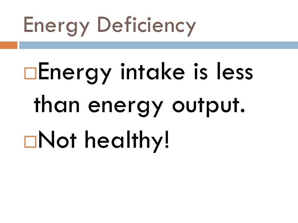 Energy Deficiency Energy intake is less than energy output. Not healthy!