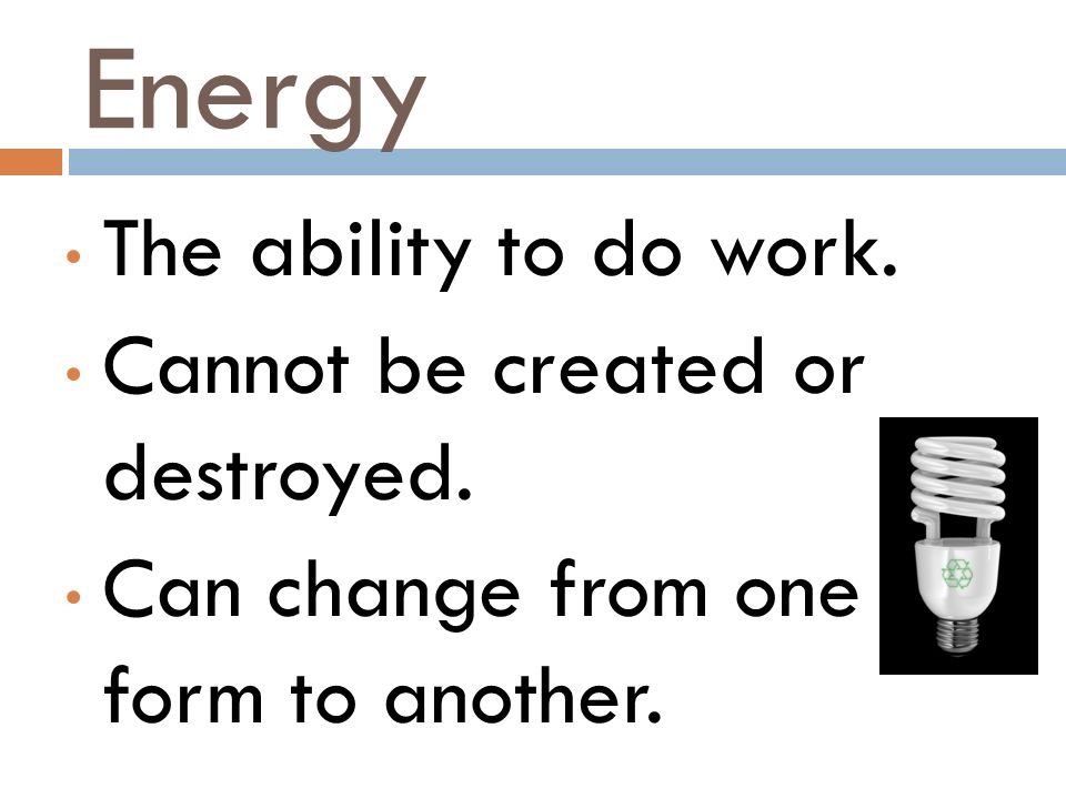 Energy The ability to do work. Cannot be created or destroyed. Can change from one form to another.