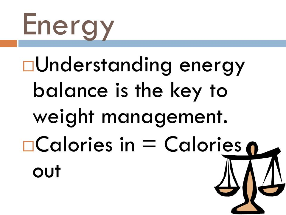 Energy Understanding energy balance is the key to weight management. Calories in = Calories out