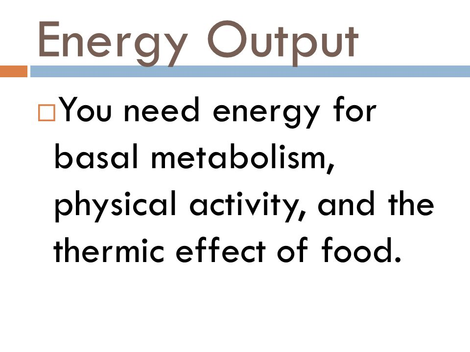 Energy Output You need energy for basal metabolism, physical activity, and the thermic effect of food.