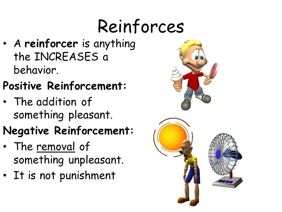 Reinforces A reinforcer is anything the INCREASES a behavior. Positive Reinforcement: The addition of something pleasant. Negative Reinforcement: The