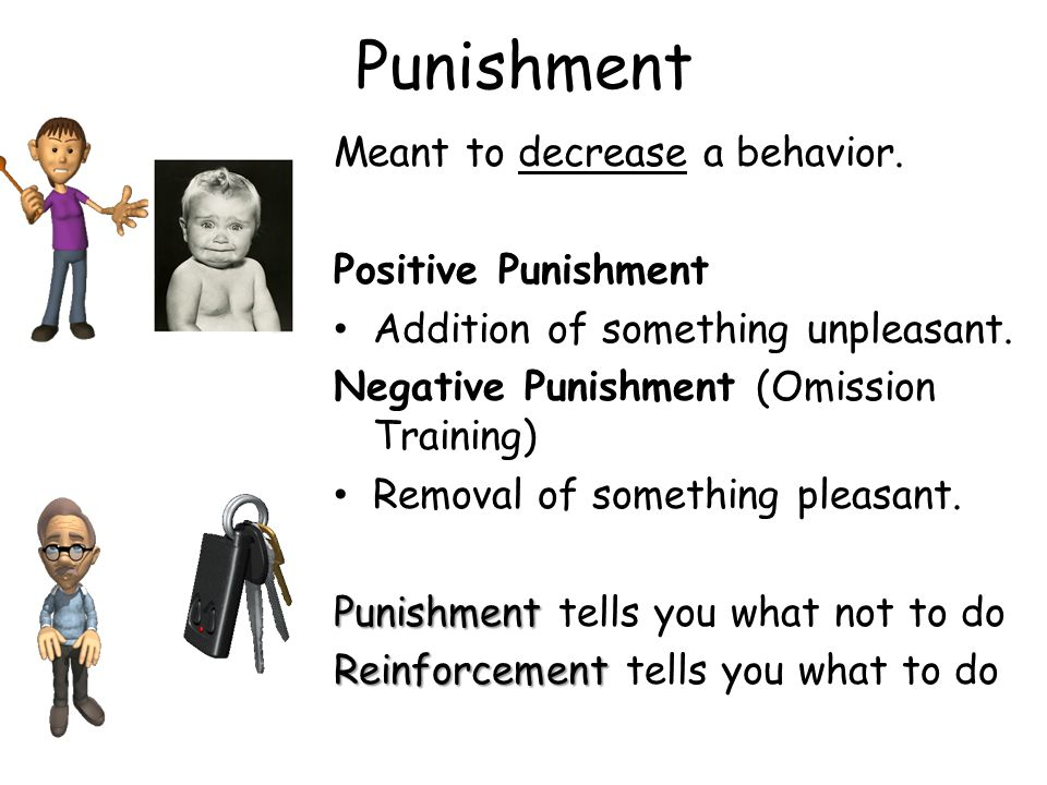 Punishment Meant to decrease a behavior. Positive Punishment Addition of something unpleasant. Negative Punishment (Omission Training) Removal of some