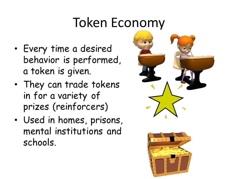 Token Economy Every time a desired behavior is performed, a token is given. They can trade tokens in for a variety of prizes (reinforcers) Used in hom