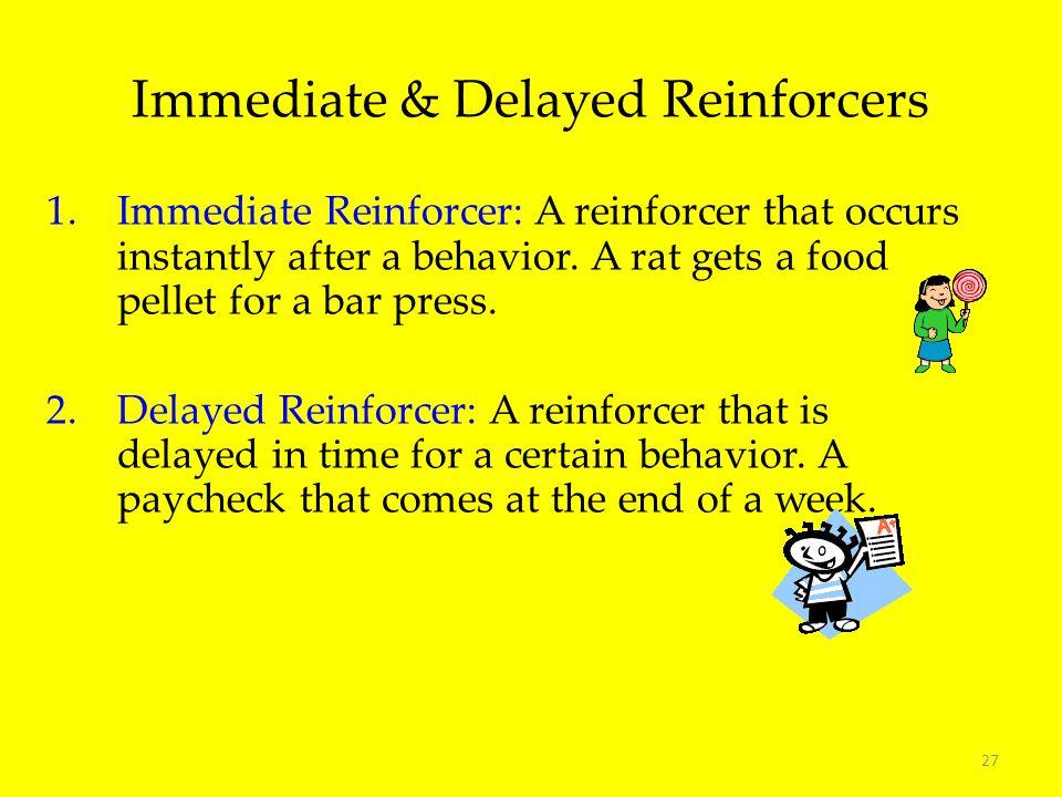 27 1.Immediate Reinforcer: A reinforcer that occurs instantly after a behavior. A rat gets a food pellet for a bar press. 2.Delayed Reinforcer: A rein
