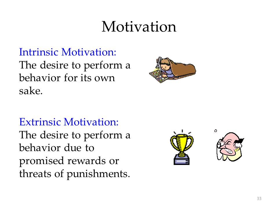33 Motivation Intrinsic Motivation: The desire to perform a behavior for its own sake. Extrinsic Motivation: The desire to perform a behavior due to p