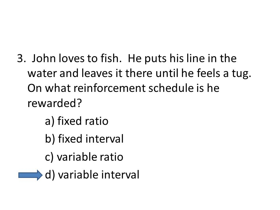 3. John loves to fish. He puts his line in the water and leaves it there until he feels a tug. On what reinforcement schedule is he rewarded? a) fixed