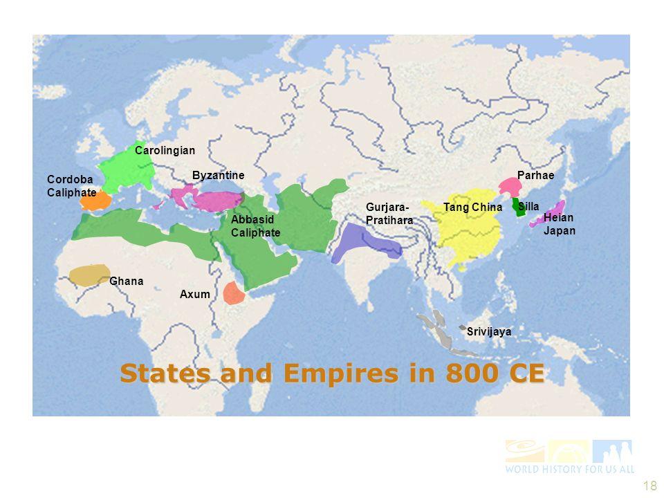 18 Ghana Carolingian Byzantine Abbasid Caliphate Axum Gurjara- Pratihara Tang China Srivijaya Parhae Silla Cordoba Caliphate Heian Japan States and Empires in 800 CE