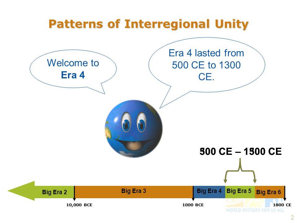 2 Patterns of Interregional Unity Welcome to Era 4 Era 4 lasted from 500 CE to 1300 CE. Big Era 2 300 CE – 1500 CE Big Era 3Big Era 5Big Era 4 1800 CE