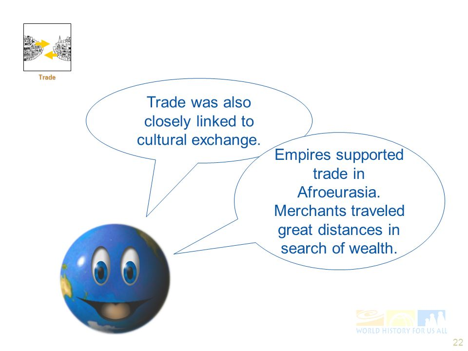 22 Trade was also closely linked to cultural exchange. Trade Empires supported trade in Afroeurasia. Merchants traveled great distances in search of w
