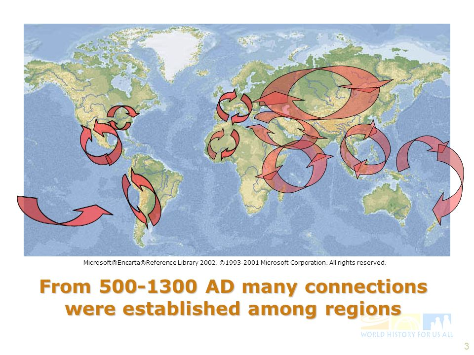 3 From 500-1300 AD many connections were established among regions Microsoft®Encarta®Reference Library 2002. ©1993-2001 Microsoft Corporation. All rig