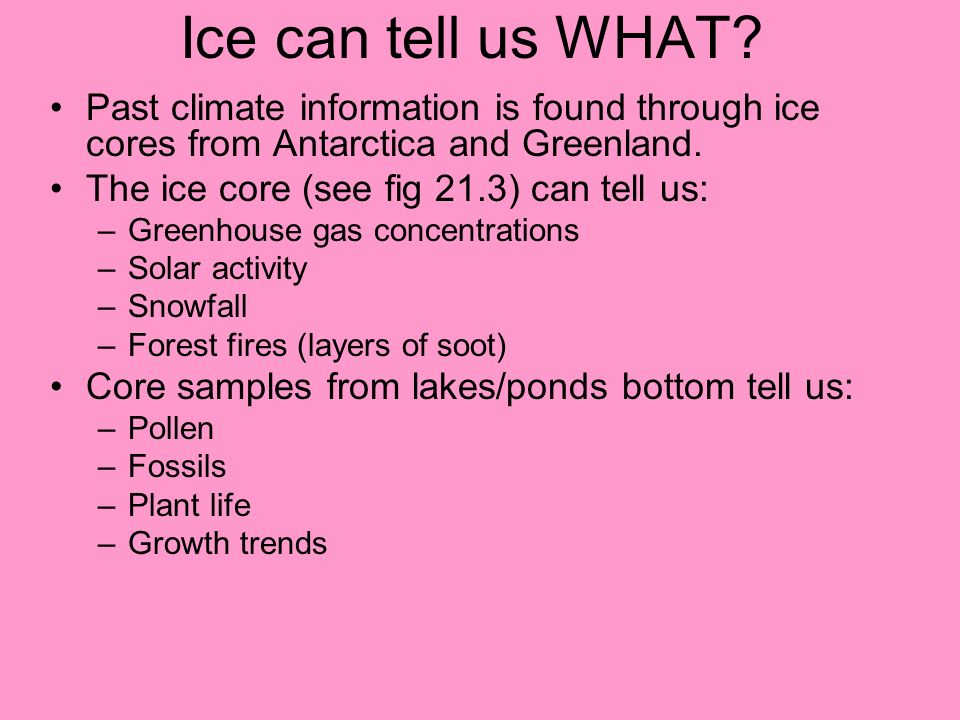 Ice can tell us WHAT? Past climate information is found through ice cores from Antarctica and Greenland. The ice core (see fig 21.3) can tell us: –Gre