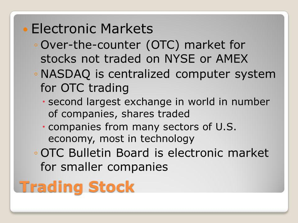 Trading Stock Electronic Markets Over-the-counter (OTC) market for stocks not traded on NYSE or AMEX NASDAQ is centralized computer system for OTC tra