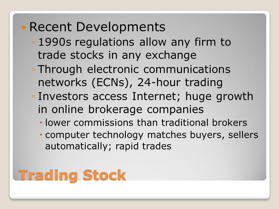 Trading Stock Recent Developments 1990s regulations allow any firm to trade stocks in any exchange Through electronic communications networks (ECNs),