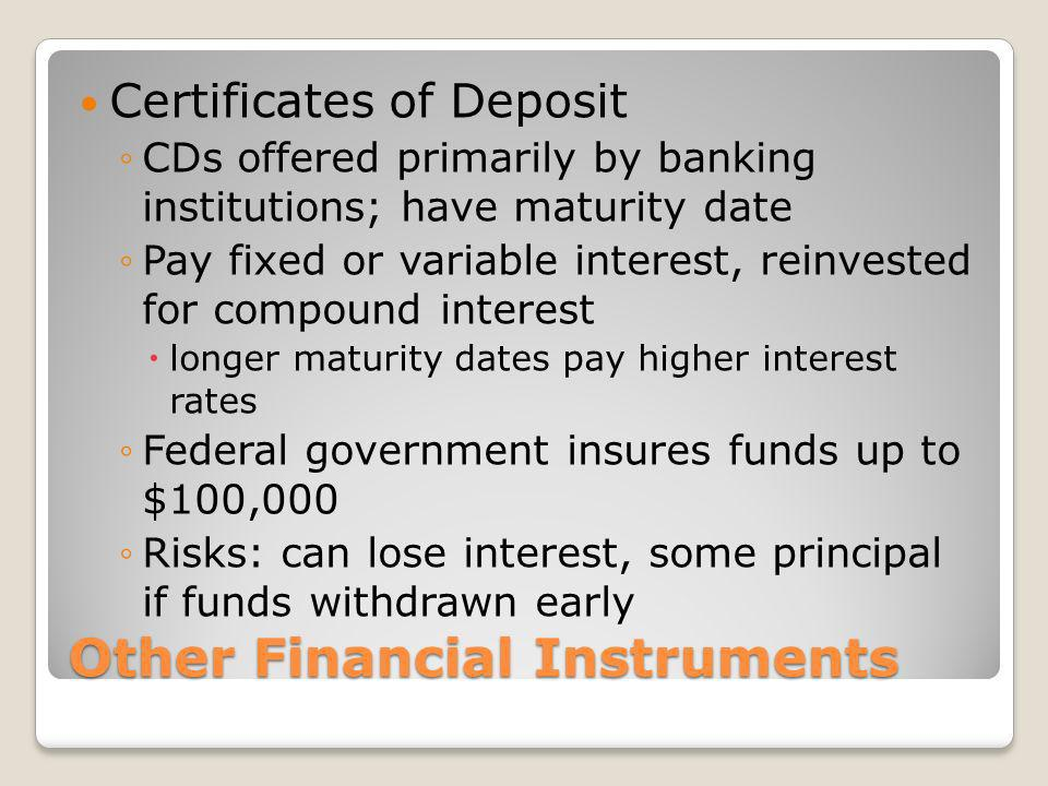 Other Financial Instruments Certificates of Deposit CDs offered primarily by banking institutions; have maturity date Pay fixed or variable interest,