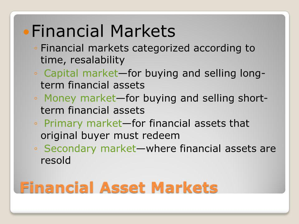 Financial Asset Markets Time Capital marketsassets held for over a year include stocks, bonds, mortgages, long-term CDs Money marketsloans made for less than a year include short-term CDs, Treasury bills