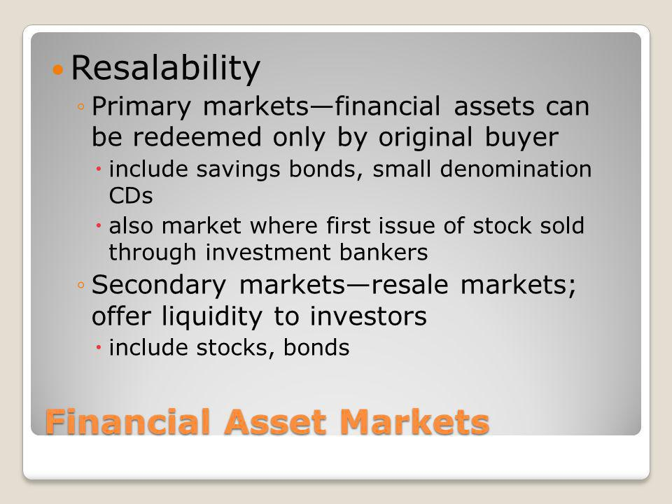 Financial Asset Markets Resalability Primary marketsfinancial assets can be redeemed only by original buyer include savings bonds, small denomination