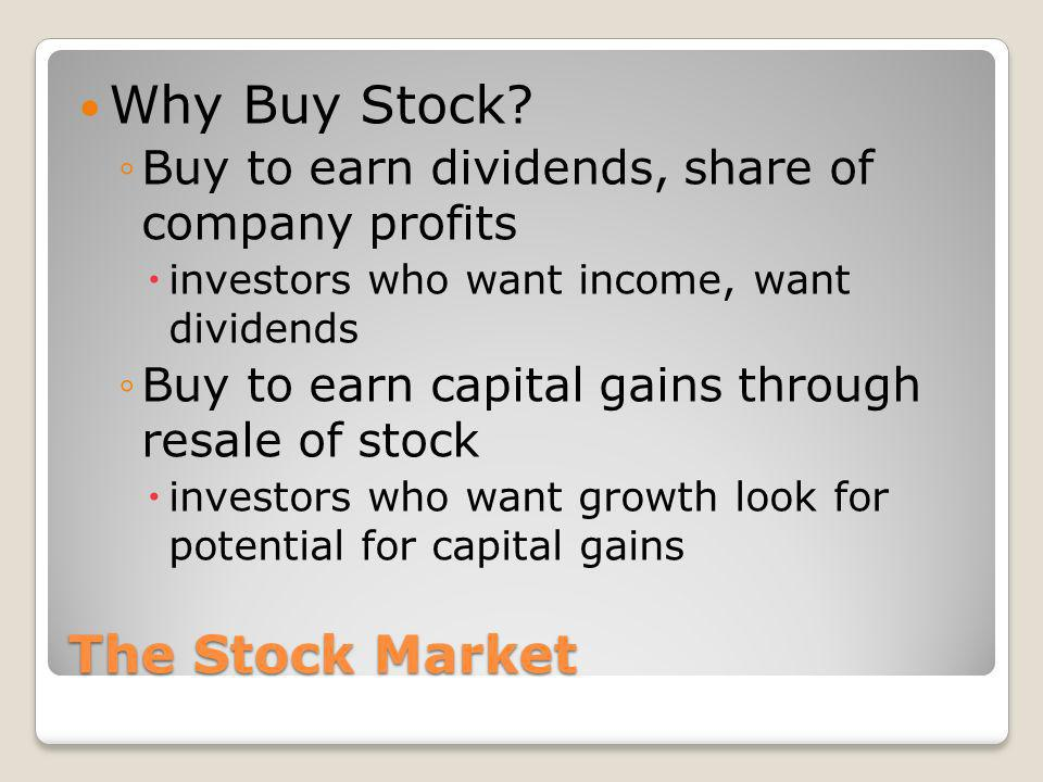 The Stock Market Why Buy Stock? Buy to earn dividends, share of company profits investors who want income, want dividends Buy to earn capital gains th