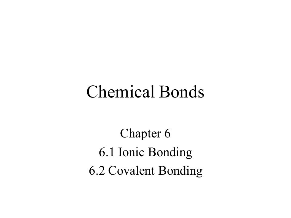 Chemical Bonds Chapter 6 6.1 Ionic Bonding 6.2 Covalent Bonding