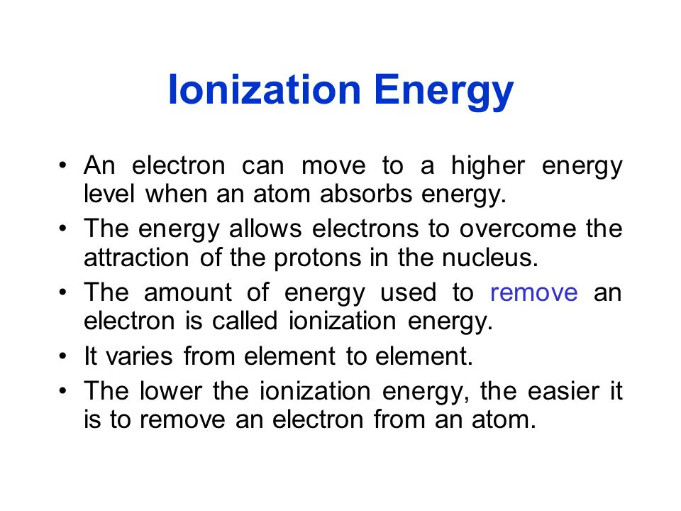 Ionization Energy An electron can move to a higher energy level when an atom absorbs energy. The energy allows electrons to overcome the attraction of
