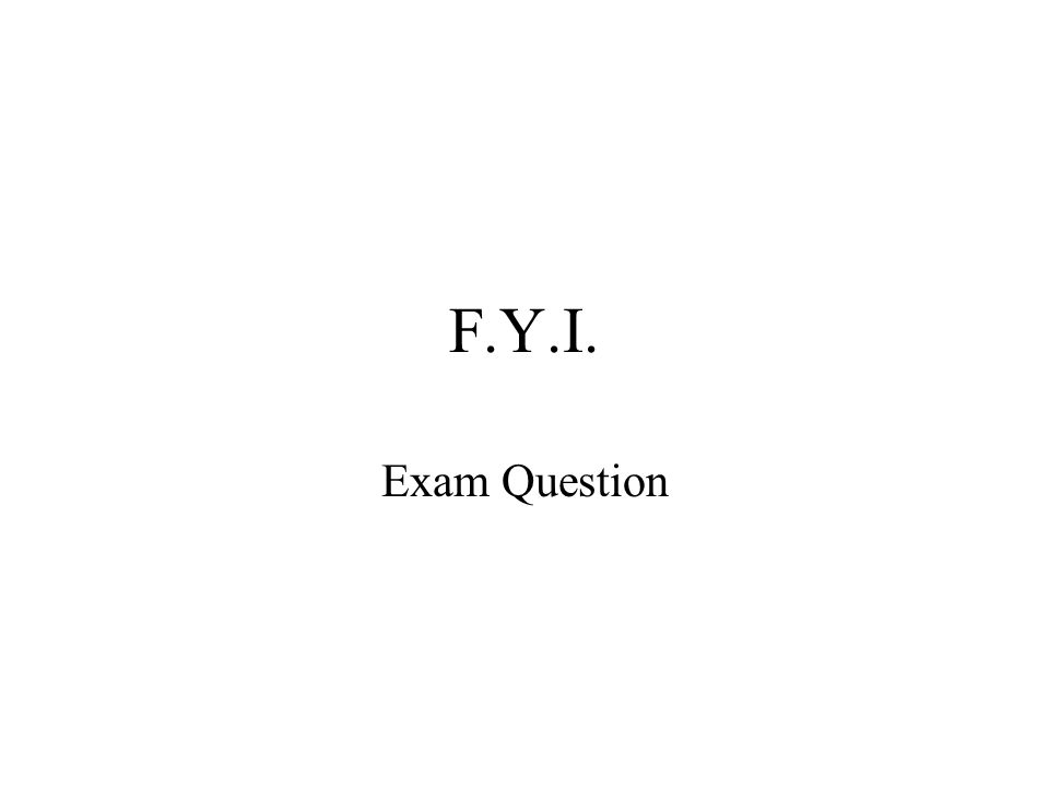 F.Y.I. Exam Question