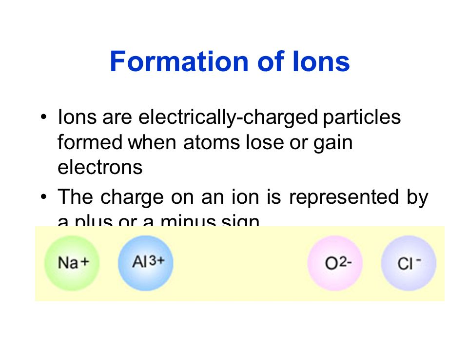 Formation of Ions Ions are electrically-charged particles formed when atoms lose or gain electrons The charge on an ion is represented by a plus or a