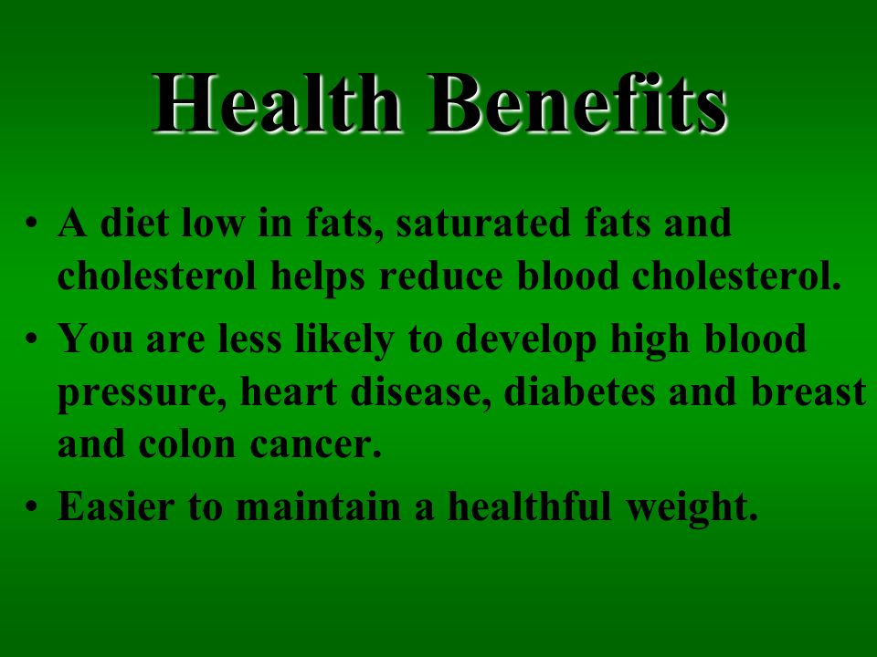 Health Benefits A diet low in fats, saturated fats and cholesterol helps reduce blood cholesterol. You are less likely to develop high blood pressure,