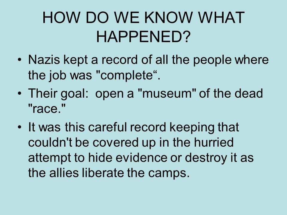 HOW DO WE KNOW WHAT HAPPENED? Nazis kept a record of all the people where the job was