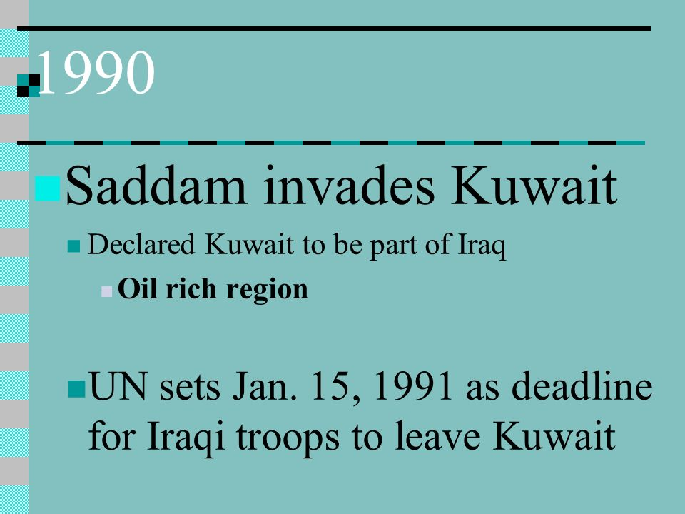 1990 Saddam invades Kuwait Declared Kuwait to be part of Iraq Oil rich region UN sets Jan.