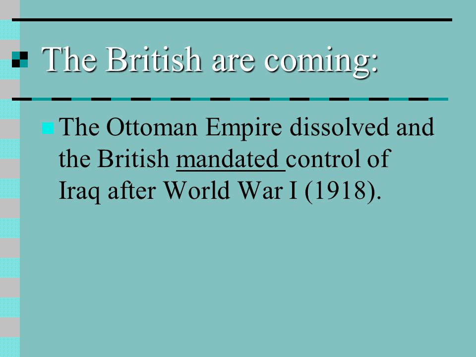 The British are coming: The Ottoman Empire dissolved and the British mandated control of Iraq after World War I (1918).