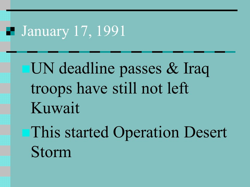 January 17, 1991 UN deadline passes & Iraq troops have still not left Kuwait This started Operation Desert Storm