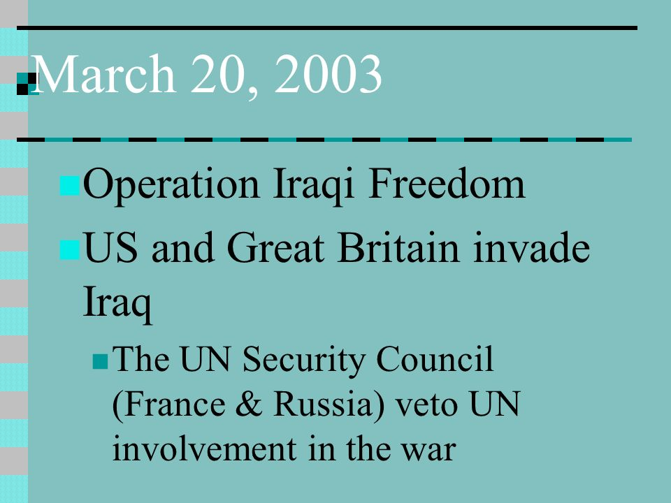 March 20, 2003 Operation Iraqi Freedom US and Great Britain invade Iraq The UN Security Council (France & Russia) veto UN involvement in the war