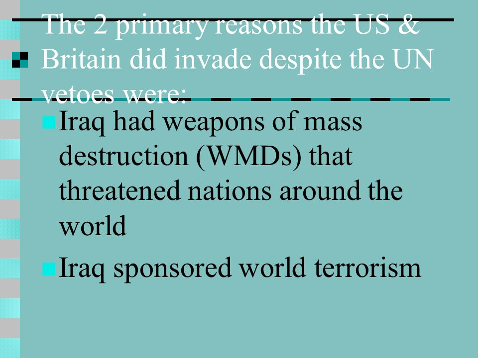 The 2 primary reasons the US & Britain did invade despite the UN vetoes were: Iraq had weapons of mass destruction (WMDs) that threatened nations around the world Iraq sponsored world terrorism