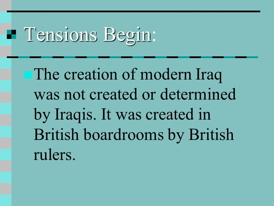 Tensions Begin Tensions Begin: The creation of modern Iraq was not created or determined by Iraqis.