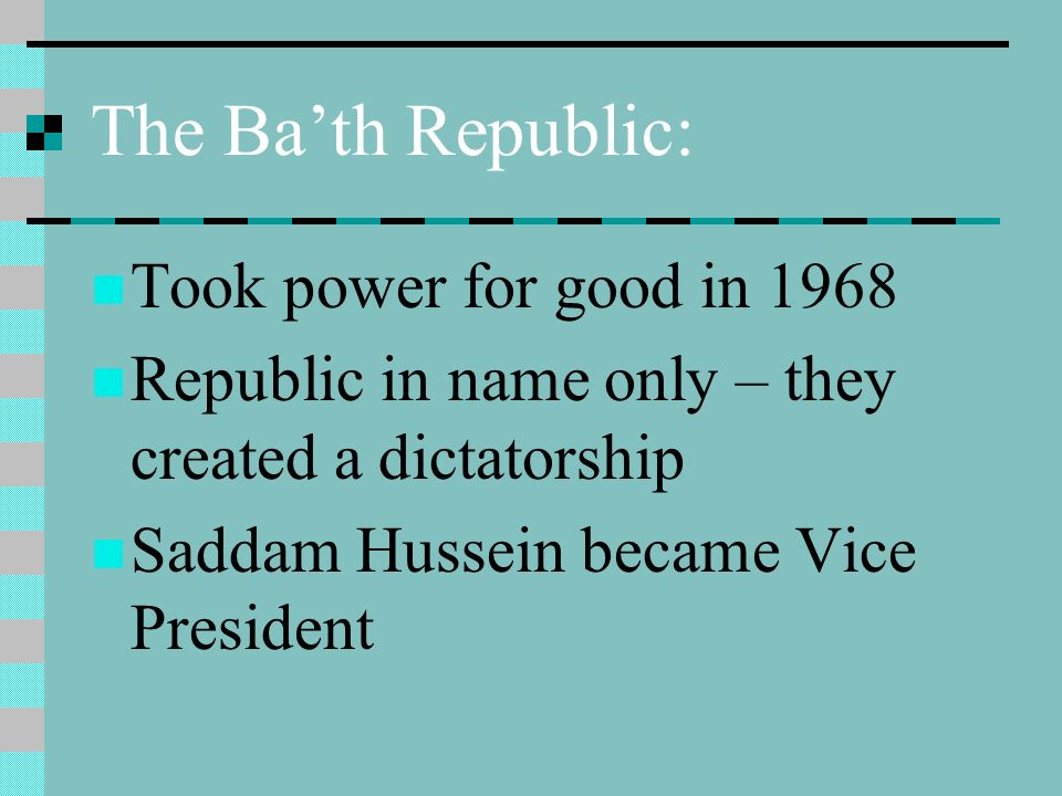 The Bath Republic: Took power for good in 1968 Republic in name only – they created a dictatorship Saddam Hussein became Vice President