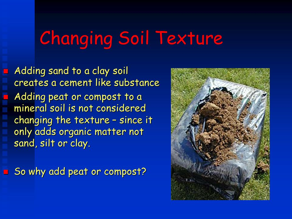 Changing Soil Texture n Adding sand to a clay soil creates a cement like substance n Adding peat or compost to a mineral soil is not considered changi