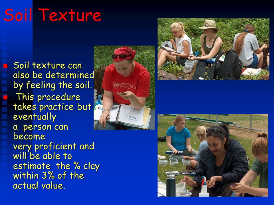 Soil Texture n Soil texture can also be determined by feeling the soil. n This procedure takes practice but eventually a person can become very profic