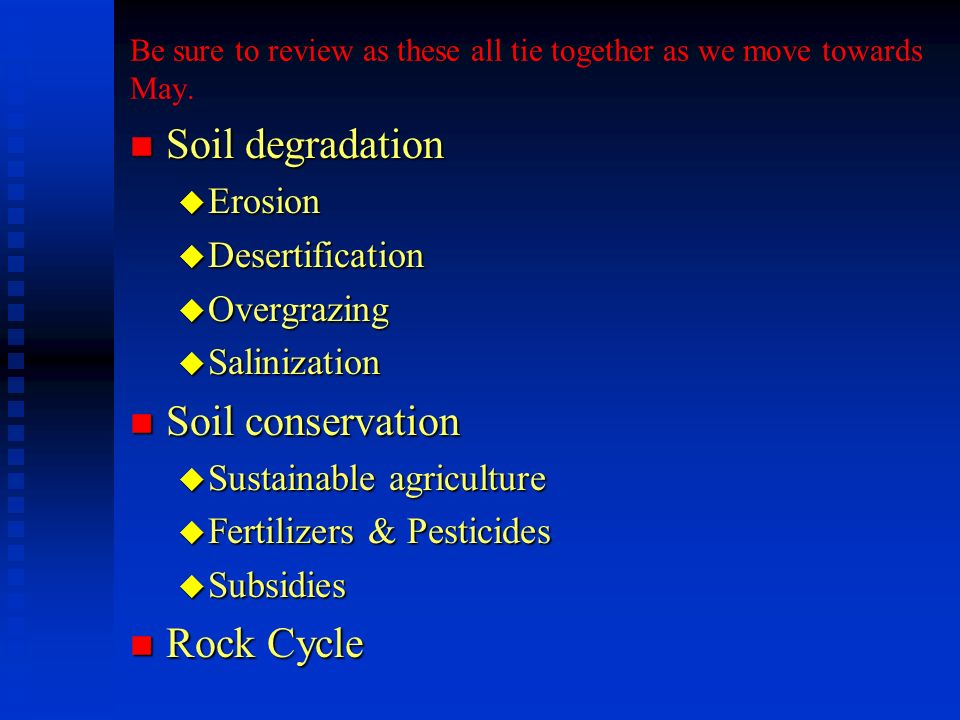 Be sure to review as these all tie together as we move towards May. n Soil degradation u Erosion u Desertification u Overgrazing u Salinization n Soil