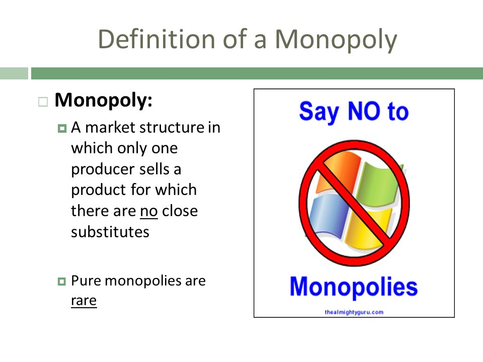 Definition of a Monopoly Monopoly: A market structure in which only one producer sells a product for which there are no close substitutes Pure monopol