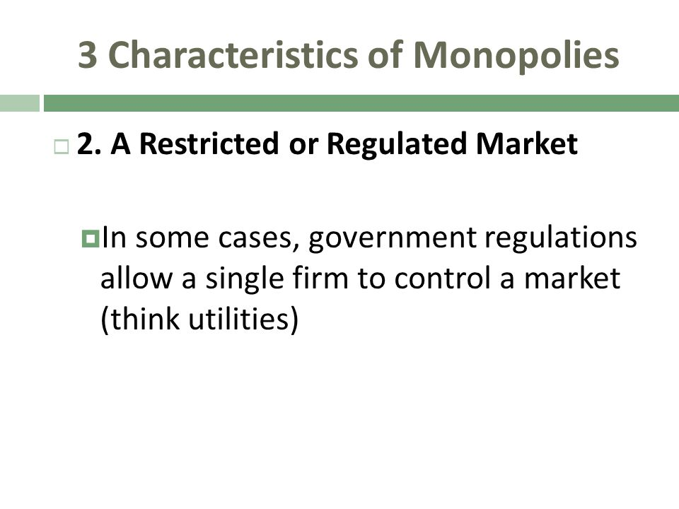 3 Characteristics of Monopolies 2. A Restricted or Regulated Market In some cases, government regulations allow a single firm to control a market (thi