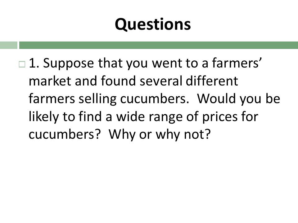 Questions 1. Suppose that you went to a farmers market and found several different farmers selling cucumbers. Would you be likely to find a wide range