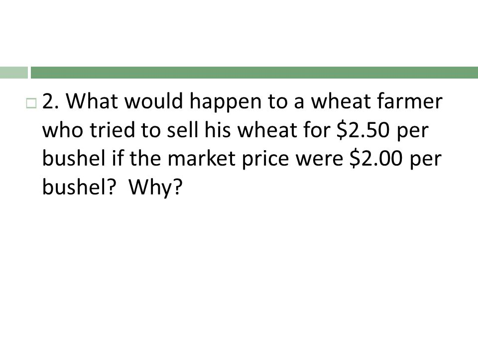 2. What would happen to a wheat farmer who tried to sell his wheat for $2.50 per bushel if the market price were $2.00 per bushel? Why?