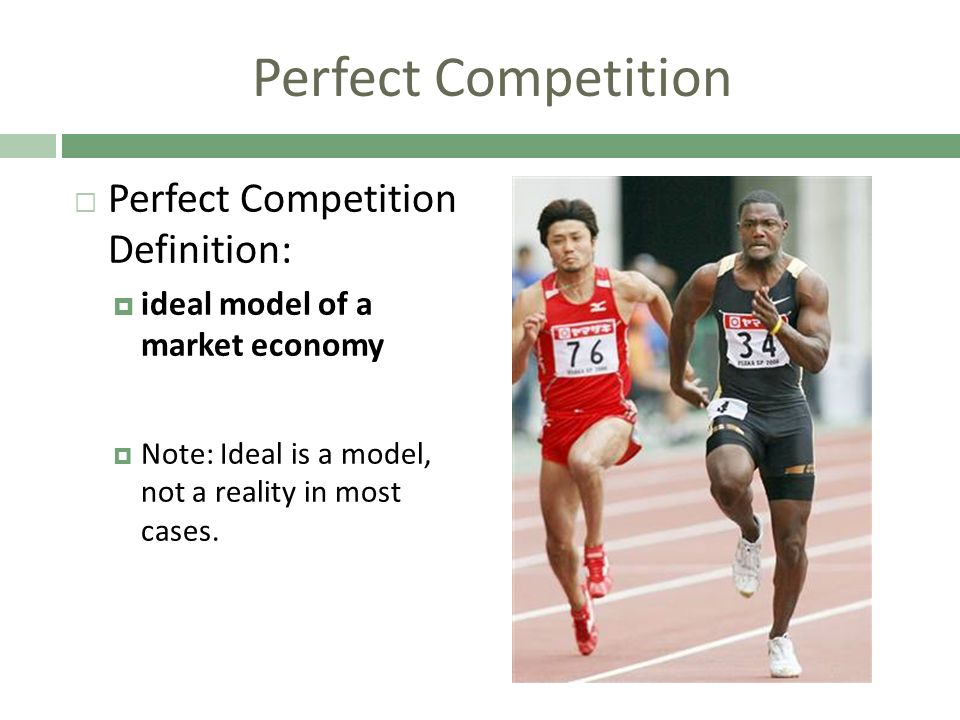 Perfect Competition Perfect Competition Definition: ideal model of a market economy Note: Ideal is a model, not a reality in most cases.