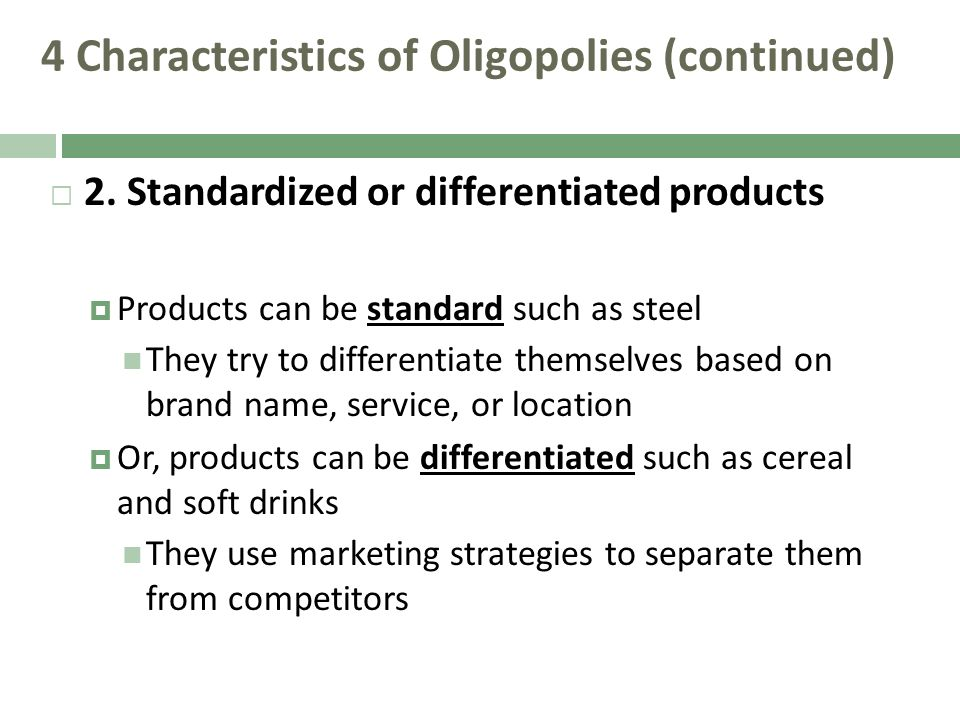 4 Characteristics of Oligopolies (continued) 2. Standardized or differentiated products Products can be standard such as steel They try to differentia