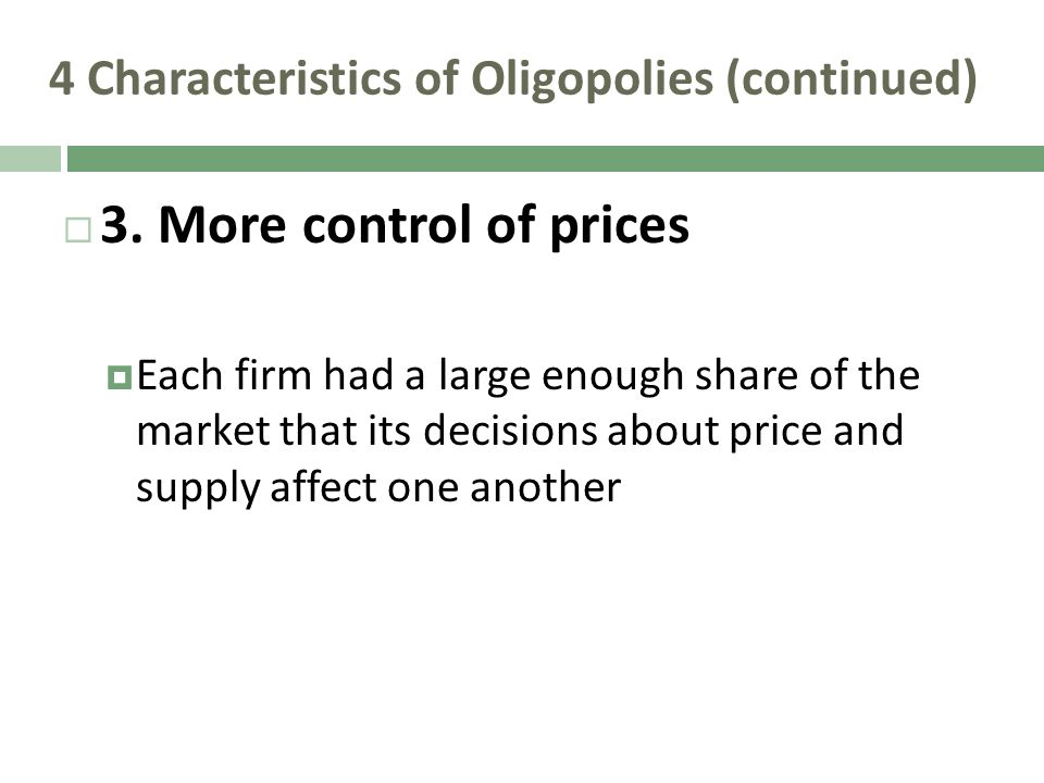 4 Characteristics of Oligopolies (continued) 3. More control of prices Each firm had a large enough share of the market that its decisions about price