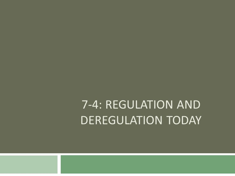 7-4: REGULATION AND DEREGULATION TODAY