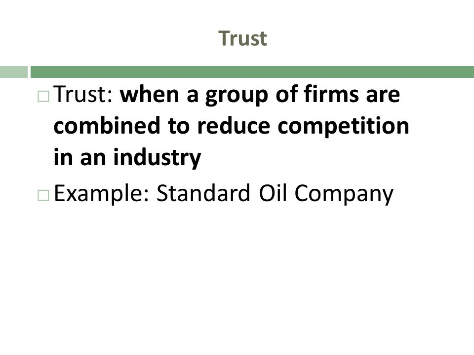 Trust Trust: when a group of firms are combined to reduce competition in an industry Example: Standard Oil Company